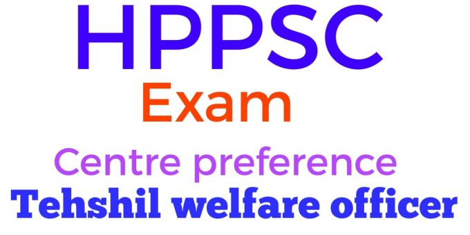 HPPSC Examination Centre Preference for the Post of Tehsil Welfare Officer