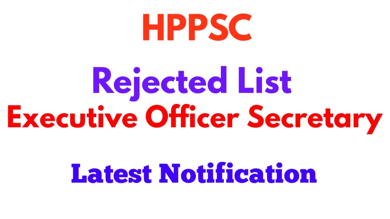 HPPSC Final list of rejected candidates |Executive Officer Secretary Executive State Municipal Services