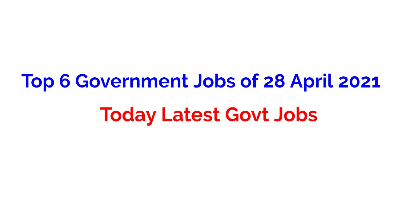 Top 6 Government Jobs of 28 April 2021 – Today Latest Govt Jobs