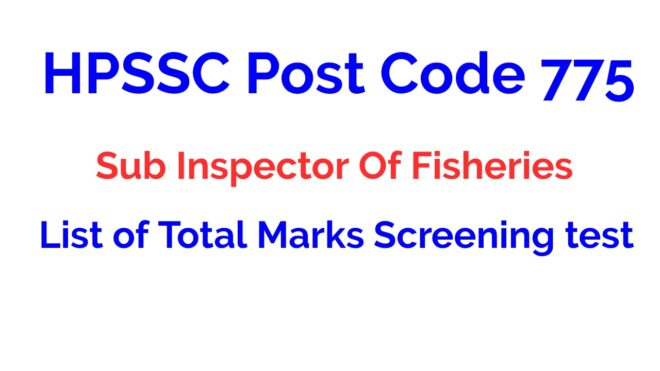 HPSSC Post Code 775 Sub Inspector Of Fisheries List of Total Marks Screening test